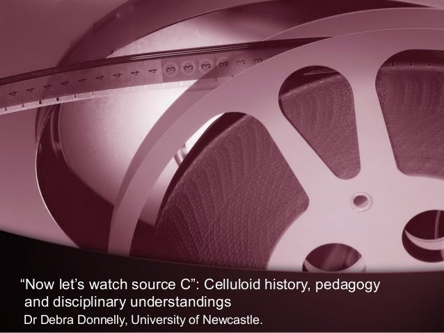"""""""Now let's watch source C"""": Celluloid history, pedagogy and disciplinary understandings Dr Debra Donnelly, University of N..."""