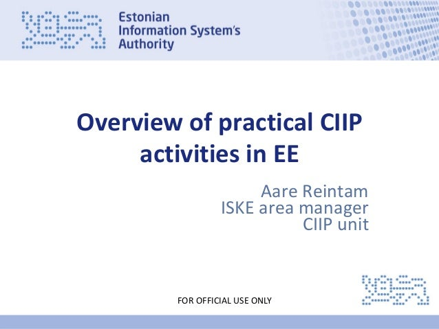 www.ria.ee FOR OFFICIAL USE ONLY Estonian Overview of practical CIIP activities in EE Aare Reintam ISKE area manager CIIP ...