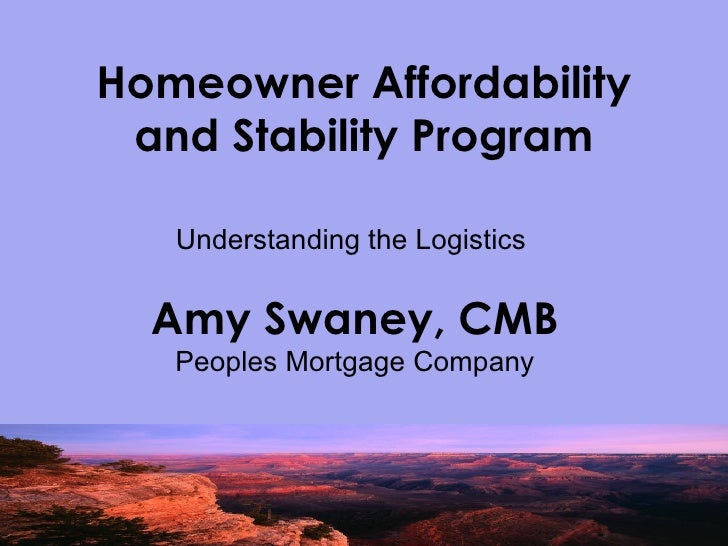 Homeowner Affordability and Stability Program Understanding the Logistics  Amy Swaney, CMB Peoples Mortgage Company