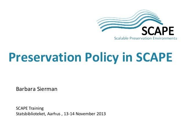 Preservation Policy in SCAPE Barbara Sierman SCAPE Training Statsbiblioteket, Aarhus , 13-14 November 2013