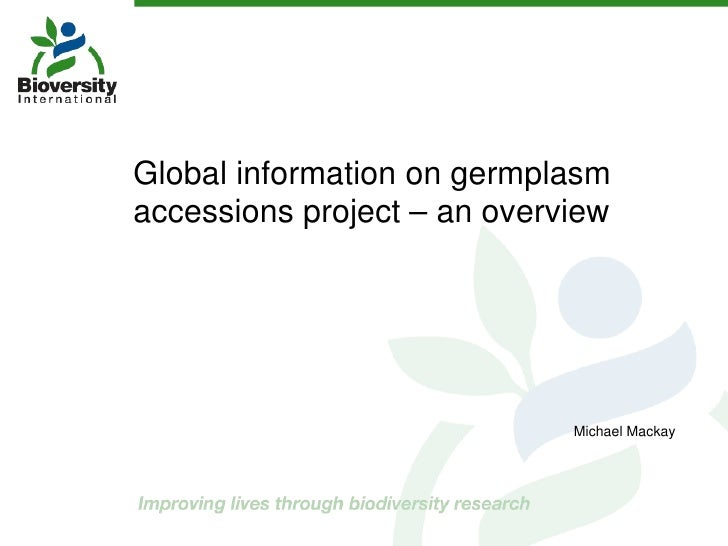 Global information on germplasm accessions project – an overview Michael Mackay