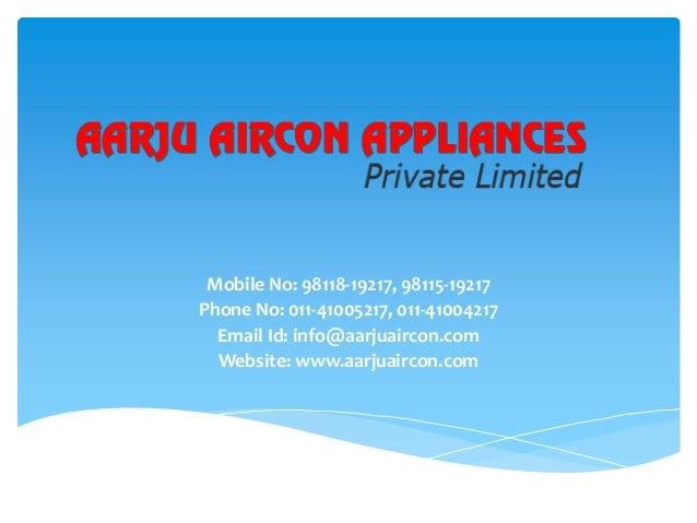 Mobile No: 98118-19217, 98115-19217 Phone No: 011-41005217, 011-41004217 Email Id: info@aarjuaircon.com Website: www.aarju...