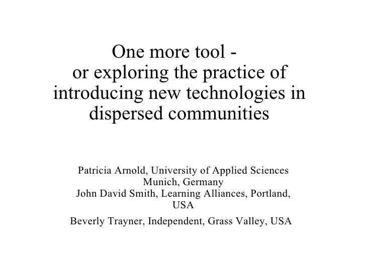 One more tool -   or exploring the practice of  introducing new technologies in dispersed communities Patricia Arnold, Uni...