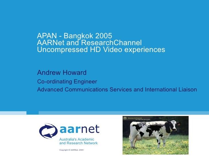 APAN - Bangkok 2005 AARNet and ResearchChannel Uncompressed HD Video experiences <ul><li>Andrew Howard </li></ul><ul><li>C...