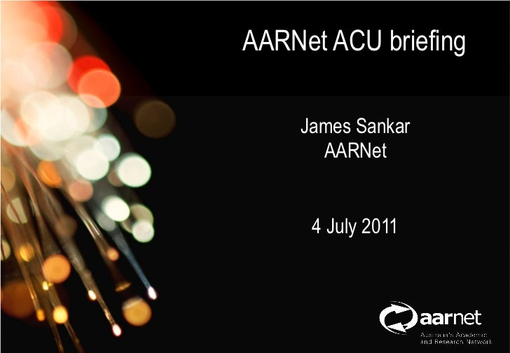 AARNet Copyright 2011AARNet ACU briefing                                           	    James Sankar    Network Operations...