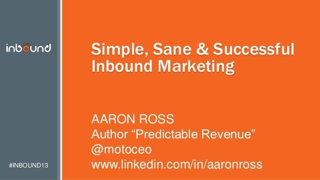 "#INBOUND13 Simple, Sane & Successful Inbound Marketing AARON ROSS Author ""Predictable Revenue"" @motoceo www.linkedin.com/i..."
