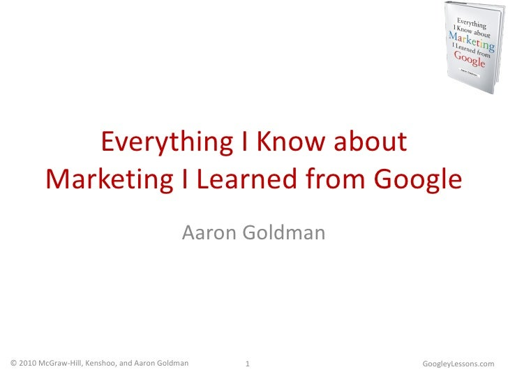 Everything I Know about Marketing I Learned from Google Aaron Goldman GoogleyLessons.com