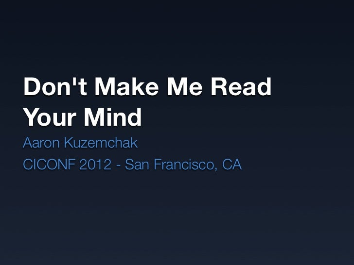 Dont Make Me ReadYour MindAaron KuzemchakCICONF 2012 - San Francisco, CA