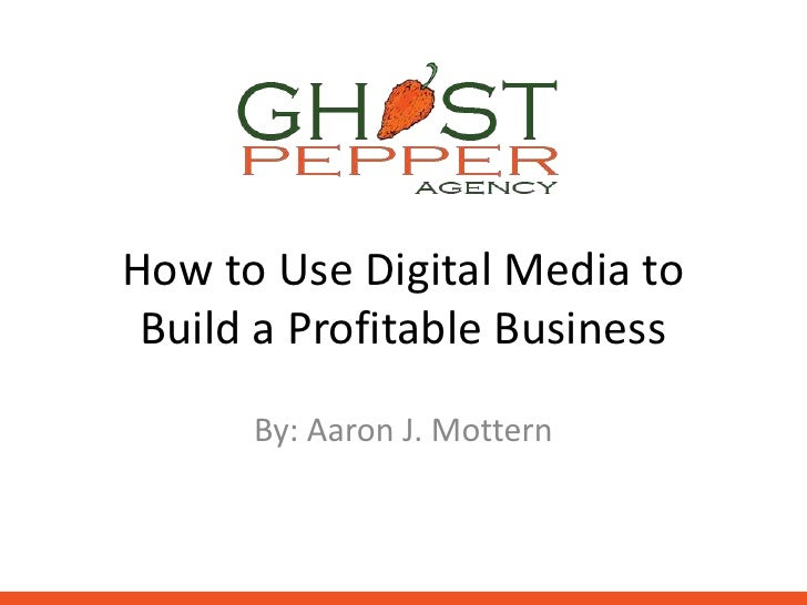 How to Use Digital Media to Build a Profitable Business      By: Aaron J. Mottern