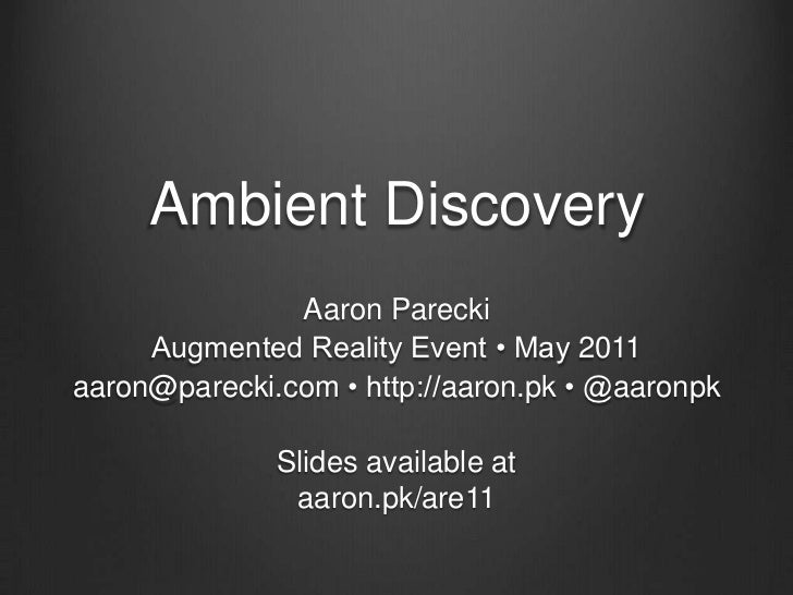 Ambient Discovery<br />Aaron Parecki <br />Augmented Reality Event • May 2011<br />aaron@parecki.com • http://aaron.pk • @...