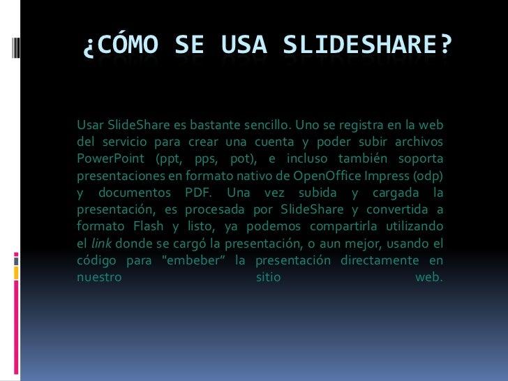 Usar SlideShare es bastante sencillo. Uno se registra en la web del servicio para crear una cuenta y poder subir archivos ...