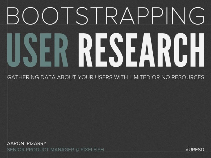Bootstrapping User ResearchGathering data about your users with limited or no resourcesAaron IrizarrySenior Product Manage...
