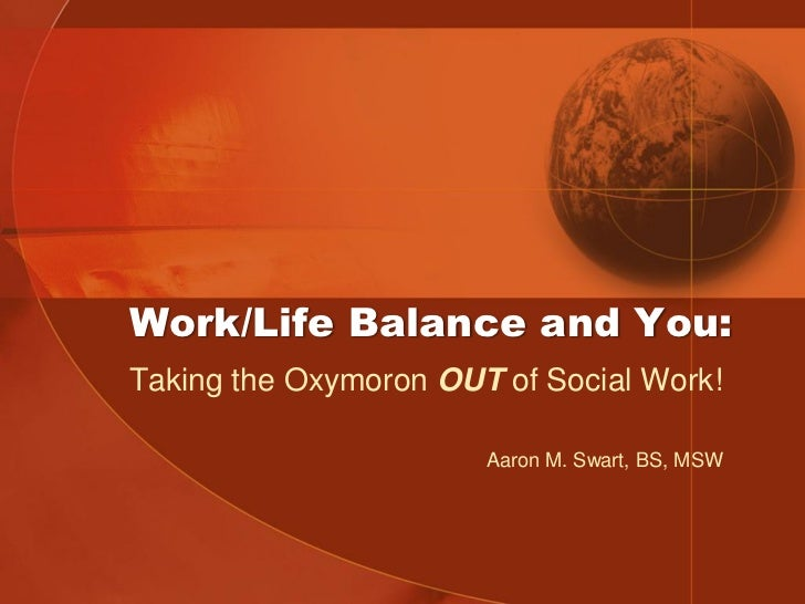 Work/Life Balance and You:Taking the Oxymoron OUT of Social Work!                       Aaron M. Swart, BS, MSW