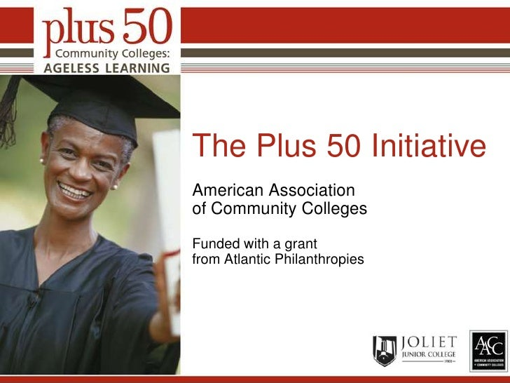 The Plus 50 Initiative<br />American Association of Community Colleges<br />Funded with a grant from Atlantic Philanthropi...