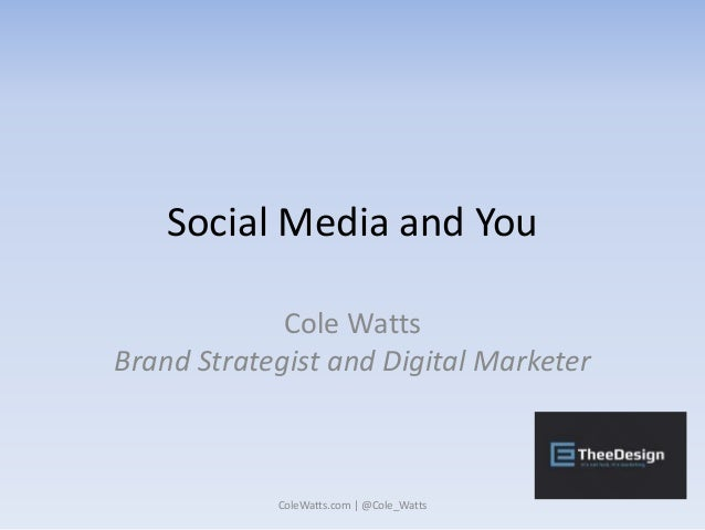 Social Media and You Cole Watts Brand Strategist and Digital Marketer ColeWatts.com | @Cole_Watts