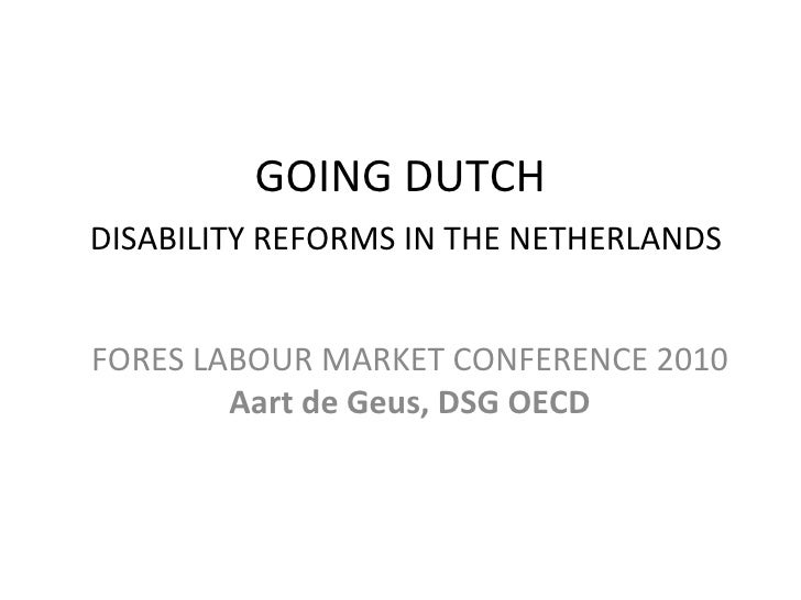 GOING DUTCH   DISABILITY REFORMS IN THE NETHERLANDS FORES LABOUR MARKET CONFERENCE 2010  Aart de Geus, DSG OECD