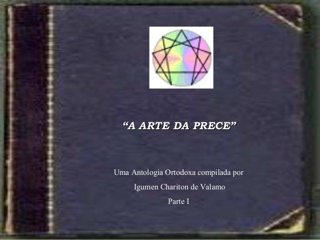 """""""""""A ARTE DA PRECEA ARTE DA PRECE"""""""" Uma Antologia Ortodoxa compilada por Igumen Chariton de Valamo Parte I"""