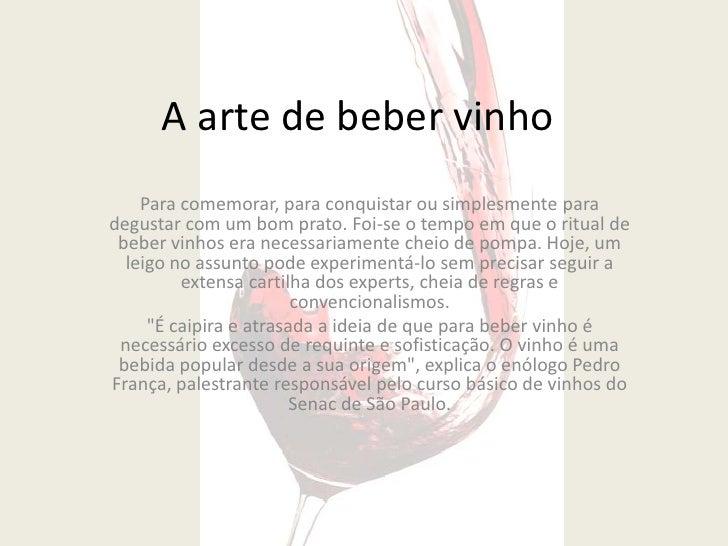 A arte de beber vinho    Para comemorar, para conquistar ou simplesmente paradegustar com um bom prato. Foi-se o tempo em ...