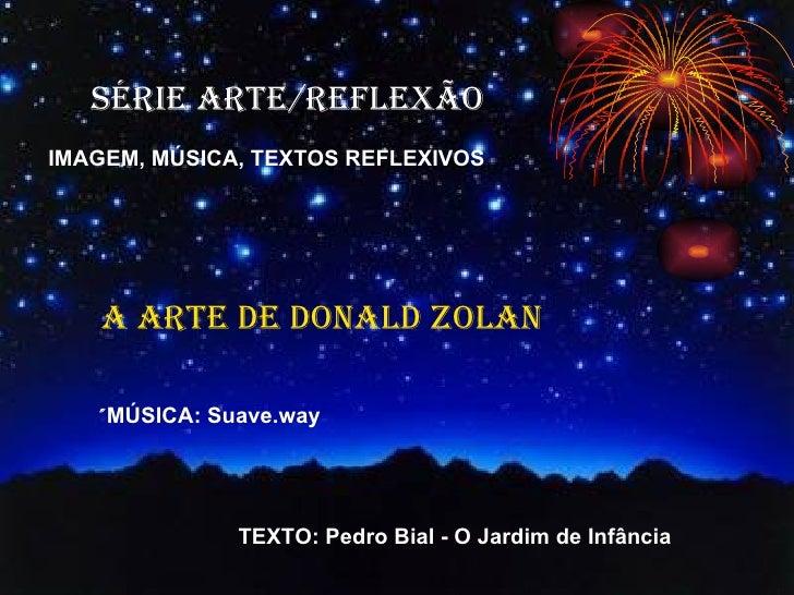 SÉRIE ARTE/REFLEXÃO IMAGEM, MÚSICA, TEXTOS REFLEXIVOS A ARTE DE DONALD ZOLAN ´ MÚSICA:   Suave.way TEXTO: Pedro Bial - O J...
