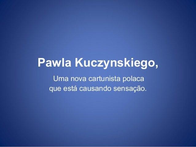 Pawla Kuczynskiego, Uma nova cartunista polaca que está causando sensação.