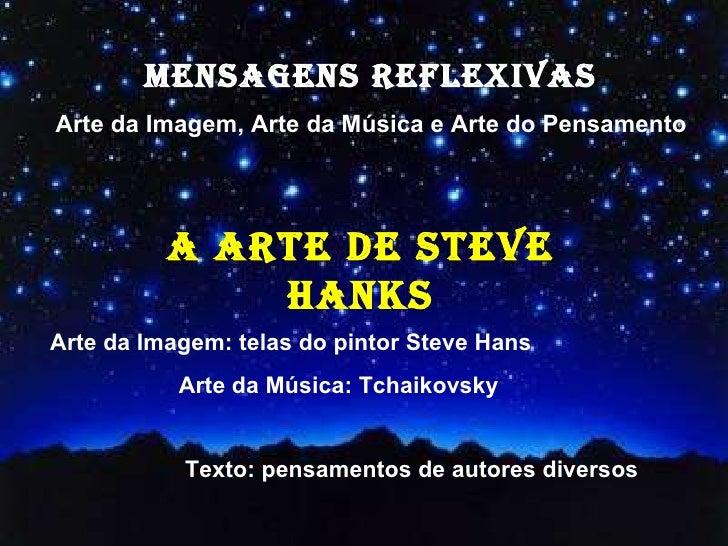 MENSAGENS REFLEXIVAS Arte da Imagem, Arte da Música e Arte do Pensamento Arte da Imagem: telas do pintor Steve Hans Arte d...