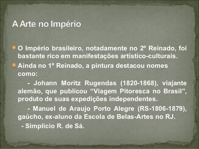 O Império brasileiro, notadamente no 2º Reinado, foi bastante rico em manifestações artístico-culturais. Ainda no 1º Rei...