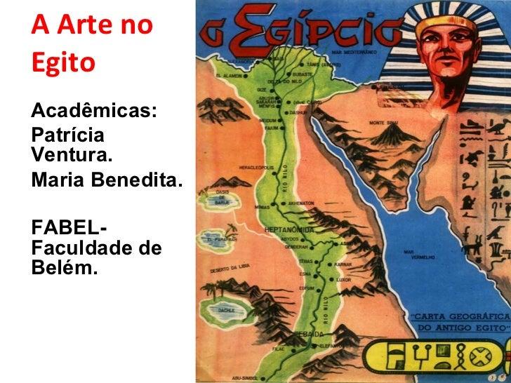 A Arte no Egito <ul><li>Acadêmicas: </li></ul><ul><li>Patrícia Ventura. </li></ul><ul><li>Maria Benedita. </li></ul><ul><l...