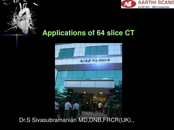 Applications of 64 slice CT<br />Dr.S Sivasubramanian MD,DNB,FRCR(UK).,<br />