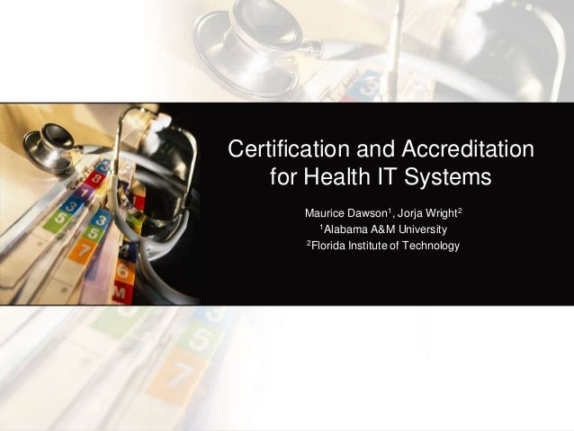 Certification and Accreditation    for Health IT Systems       Maurice Dawson1, Jorja Wright2          1Alabama A&M Univer...