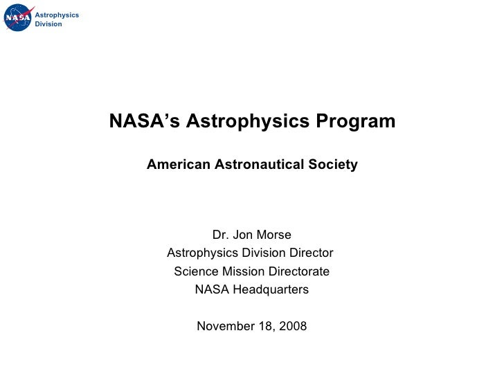 Dr. Jon Morse Astrophysics Division Director  Science Mission Directorate NASA Headquarters November 18, 2008 NASA's Astro...