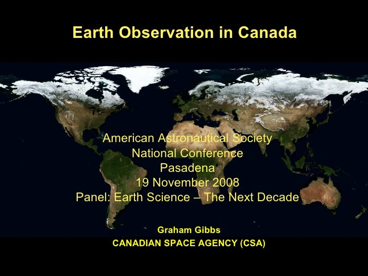 Earth Observation in Canada Graham Gibbs CANADIAN SPACE AGENCY (CSA) American Astronautical Society National Conference Pa...