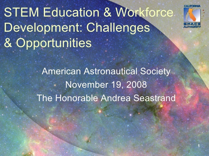 STEM Education & Workforce Development: Challenges & Opportunities American Astronautical Society November 19, 2008 The Ho...