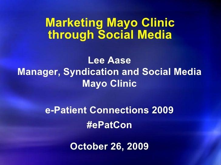 Marketing Mayo Clinic through Social Media <ul><li>Lee Aase </li></ul><ul><li>Manager, Syndication and Social Media </li><...