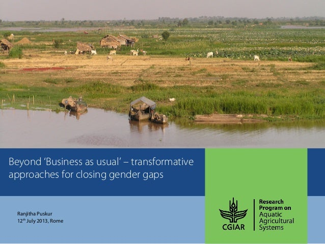 Beyond 'Business as usual' – transformative approaches for closing gender gaps Ranjitha Puskur 12th July 2013, Rome