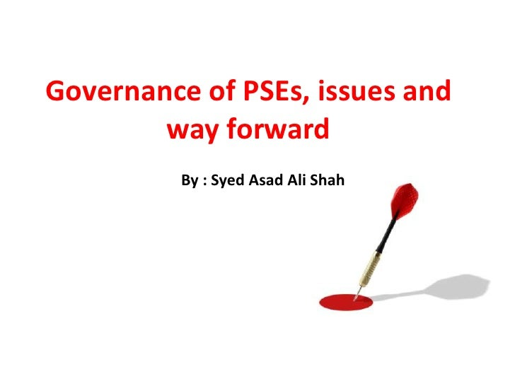 Governance of PSEs, issues and        way forward          By : Syed Asad Ali Shah
