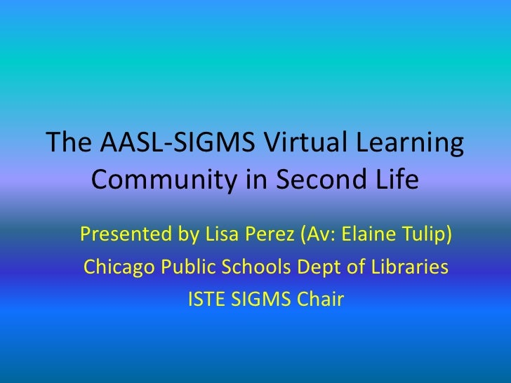 The AASL-SIGMS Virtual Learning Community in Second Life<br />Presented by Lisa Perez (Av: Elaine Tulip)<br />Chicago Publ...