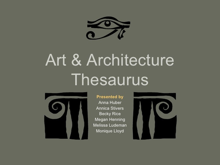 Art & Architecture Thesaurus Presented by Anna Huber Annica Stivers Becky Rice Megan Henning Melissa Ludeman Monique Lloyd