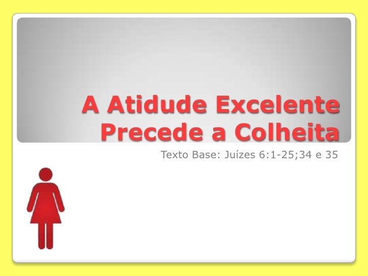 A AtidudeExcelente Precede a Colheita<br />Texto Base: Juízes 6:1-25;34 e 35<br />