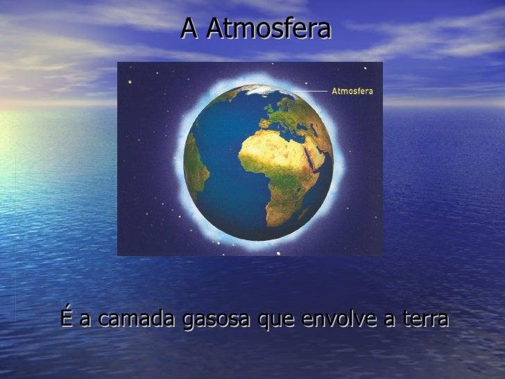 A Atmosfera É a camada gasosa que envolve a terra