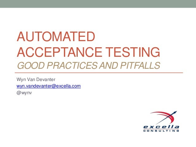 AUTOMATED ACCEPTANCE TESTING GOOD PRACTICES AND PITFALLS Wyn Van Devanter wyn.vandevanter@excella.com @wynv