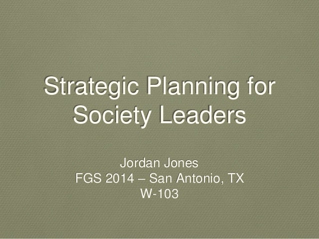 Strategic Planning for  Society Leaders  Jordan Jones  FGS 2014 – San Antonio, TX  W-103