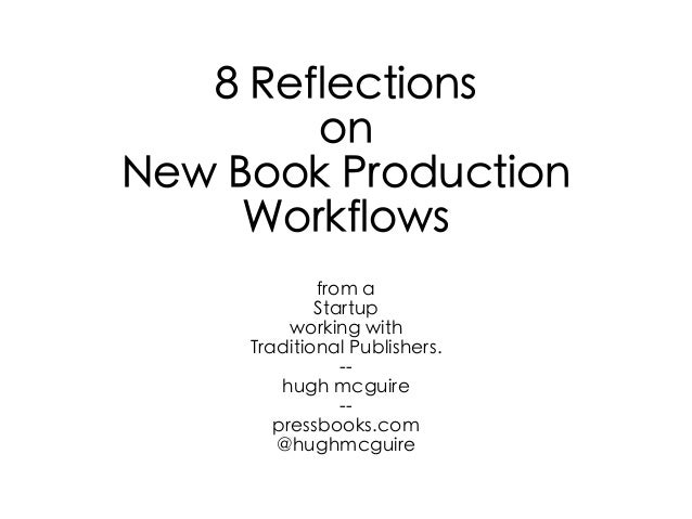 8 ReflectionsonNew Book ProductionWorkflowsfrom aStartupworking withTraditional Publishers.--hugh mcguire--pressbooks.com@...