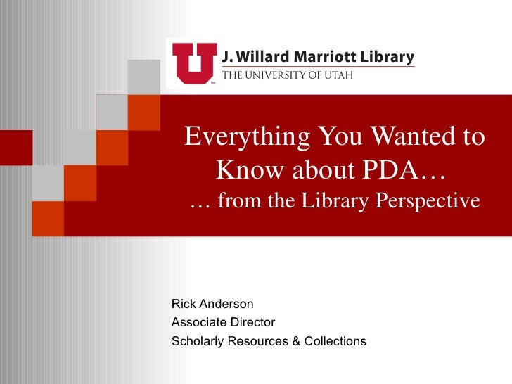 Everything You Wanted to    Know about PDA…  … from the Library PerspectiveRick AndersonAssociate DirectorScholarly Resour...
