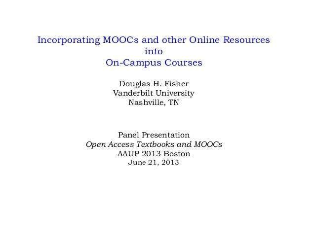 Incorporating MOOCs and other Online Resources into On-Campus Courses Douglas H. Fisher Vanderbilt University Nashville, T...