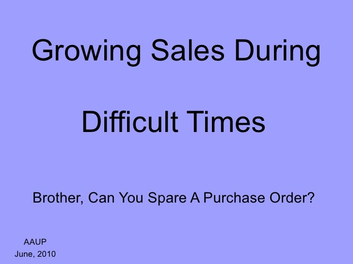Growing Sales During  Difficult Times   Brother, Can You Spare A Purchase Order?   AAUP June, 2010