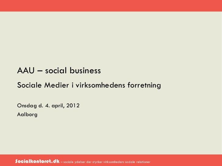 AAU – social business Sociale Medier i virksomhedens forretning Onsdag d. 4. april, 2012 AalborgSocialkontoret.dk – social...