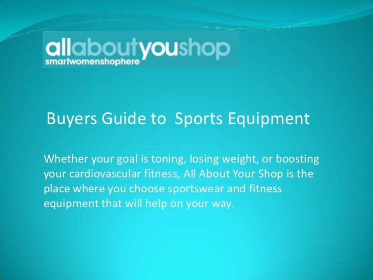 Buyers Guide to Sports EquipmentWhether your goal is toning, losing weight, or boostingyour cardiovascular fitness, All Ab...