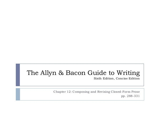 The Allyn & Bacon Guide to Writing Sixth Edition, Concise Edition  Chapter 12: Composing and Revising Closed-Form Prose pp...