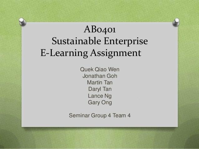 AB0401 Sustainable Enterprise E-Learning Assignment Quek Qiao Wen Jonathan Goh Martin Tan Daryl Tan Lance Ng Gary Ong Semi...