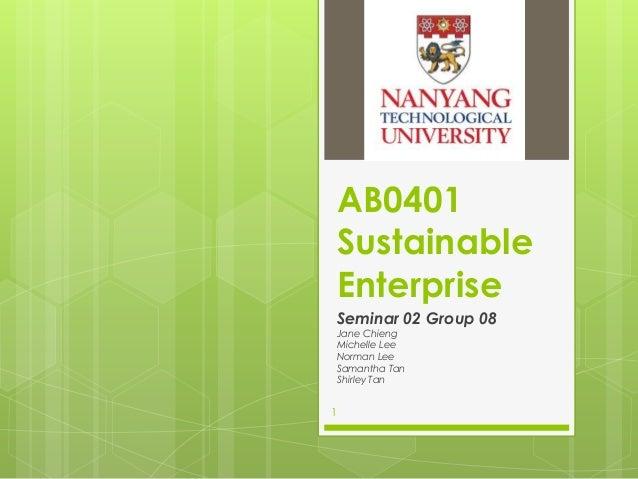AB0401 Sustainable Enterprise Seminar 02 Group 08 Jane Chieng Michelle Lee Norman Lee Samantha Tan Shirley Tan  1
